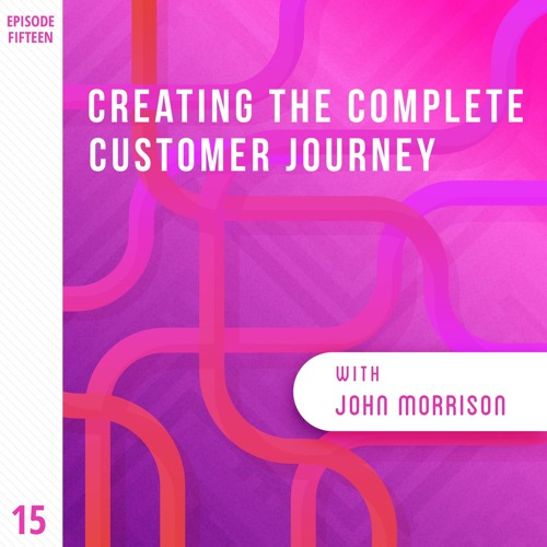 Creating the Complete Customer Journey with John Morrison