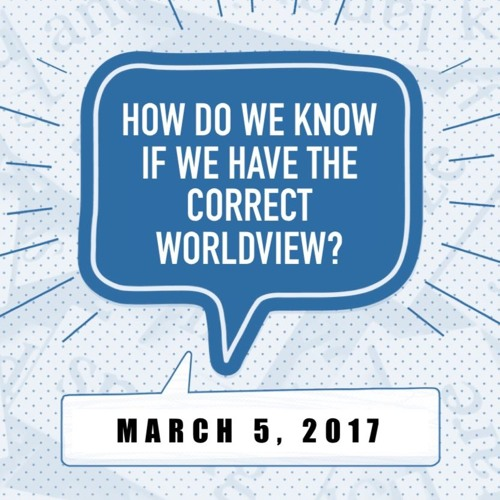 How Do We Know If We Have the Correct Worldview?