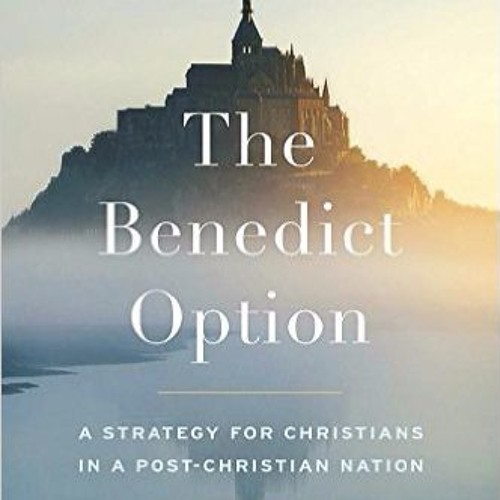 The Benedict Option: Rod Dreher on how to live in a Post-Christian Age