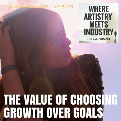 B&EP #073 - The Value of Choosing Growth Over Goals