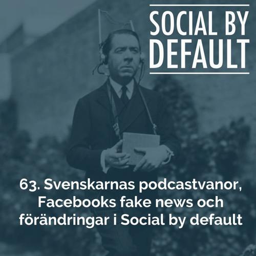 63. Svenskarnas podcastvanor, Facebooks fake news och förändringar i Social By Default
