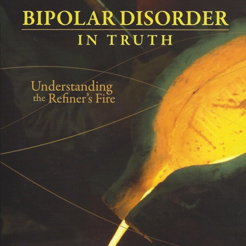 Bipolar Disorder in Truth; Understanding the Refiner's Fire