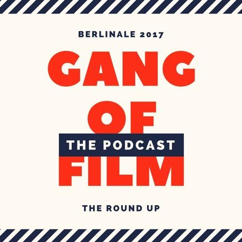 Gang of Film | Berlinale 2017 | The Podcast