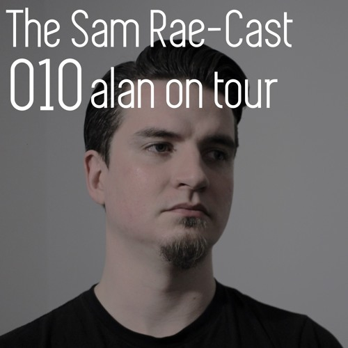 Archive: The Sam Rae-Cast: 010: Alan On Tour