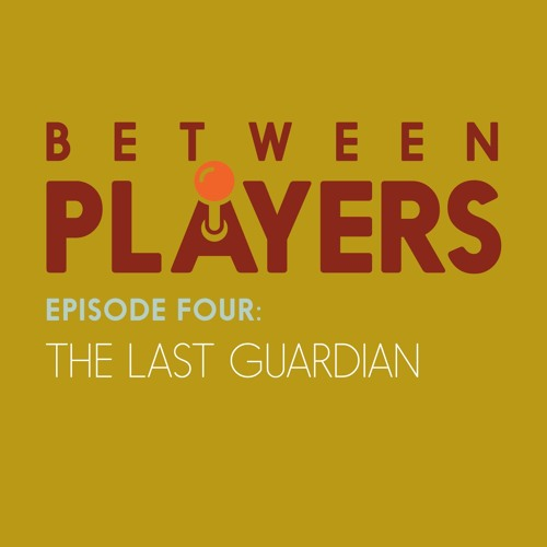 Between Players - 04: The Last Guardian