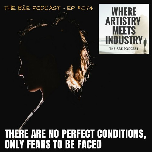 B&EP #074 - There Are No Perfect Conditions, Only Fears to Be Faced