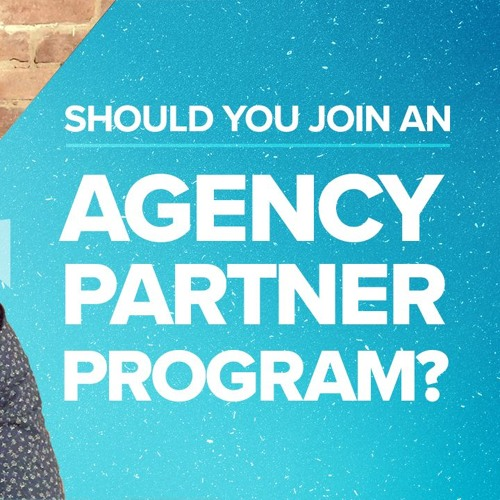 Should You Join an Agency Partner Program?   Ep #010