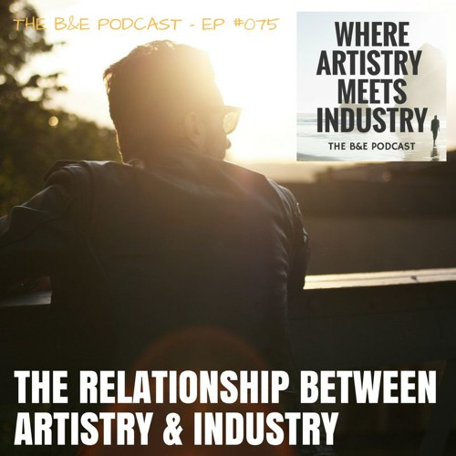 B&EP #075 - The Relationship Between Artistry & Industry