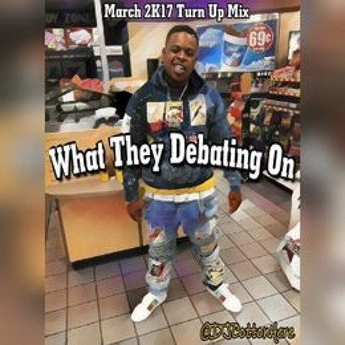 """""""What They Debating On"""" (Spring 2K17 Turn Up Mix)"""