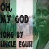 Oh, My God - Afrobeat Song By Uncle Egusi 2017
