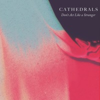 Cathedrals - Don't Act Like A Stranger