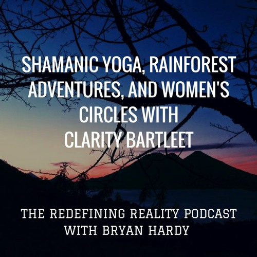 Shamanic Yoga, Rainforest Adventures, and Women's Circle's with Clarity Bartleet - Ep. 26