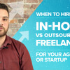 When to Hire In-house vs. Outsourcing to Freelancers for your Agency or Startup | Ep #012