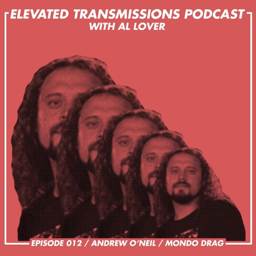 Elevated Transmissions Podcast 012 / Andrew O'Neil / Mondo Drag