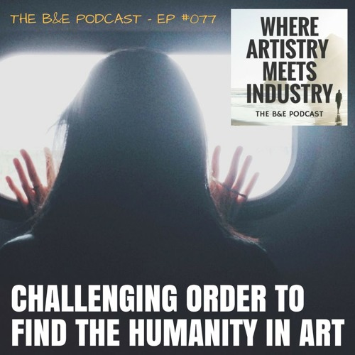 B&EP #077 - Challenging Order to Find the Humanity in Art