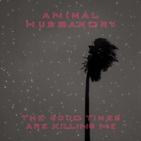 Animal Husbandry - The Good Times Are Killing Me