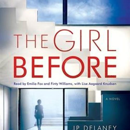 THE GIRL BEFORE by JP Delaney, read by Emilia Fox, Finty Williams and Lise Aagaard Knudsen