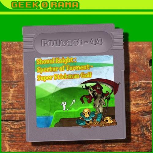 Episode 044 Geek'O'rama - Shovel Knight : Specter of Torment - Super Stickman Golf | The Parcels