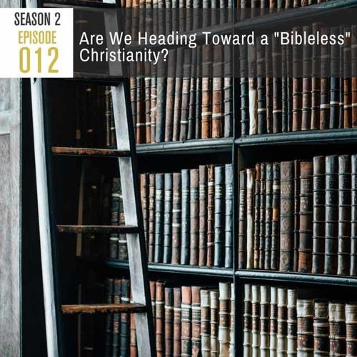 "Season 2, Episode 012: Are We Heading Toward A ""Bibleless"" Christianity?"
