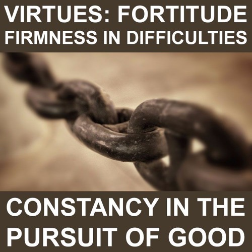 Fortitude: firmness in difficulties, constancy in the pursuit of good