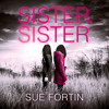 Sister Sister: A truly absorbing psychological thriller, By Sue Fortin, Read by Helen Keeley
