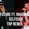 Future Ft. Rihanna - Selfish - TRP Remix