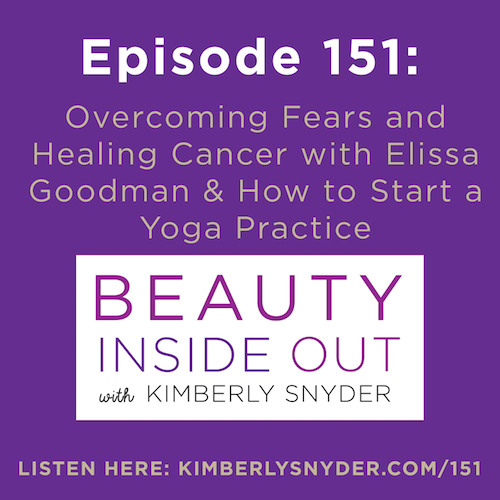 Episode 151: Overcoming Your Fears and Healing Cancer With Elissa Goodman & How to Start a Yoga Practice