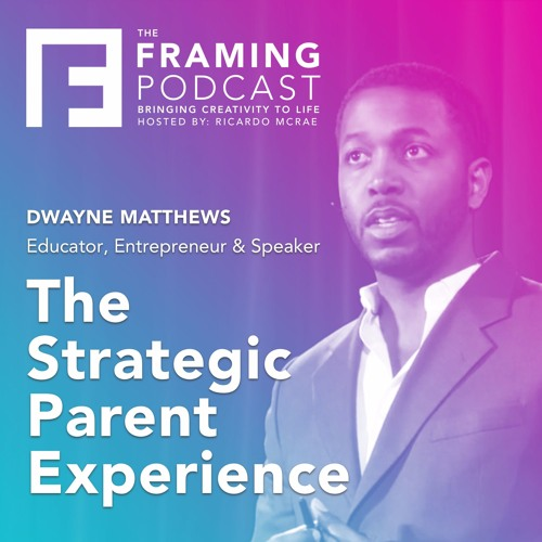 E 02 Dwayne Matthews - The Strategic Parent Experience | The Framing Podcast