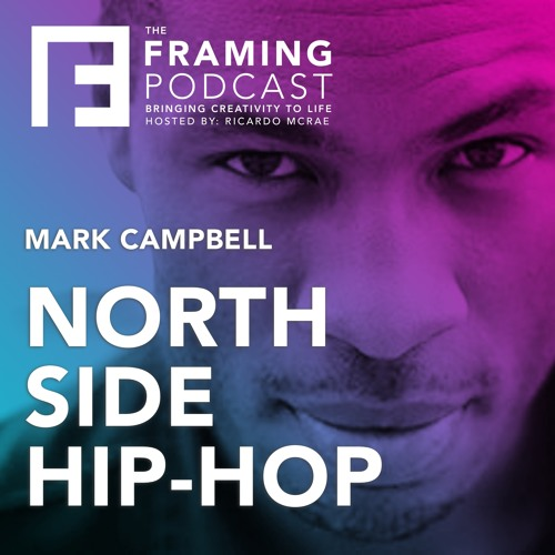 E 05 Mark Campbell - North Side Hip-Hop | The Framing Podcast