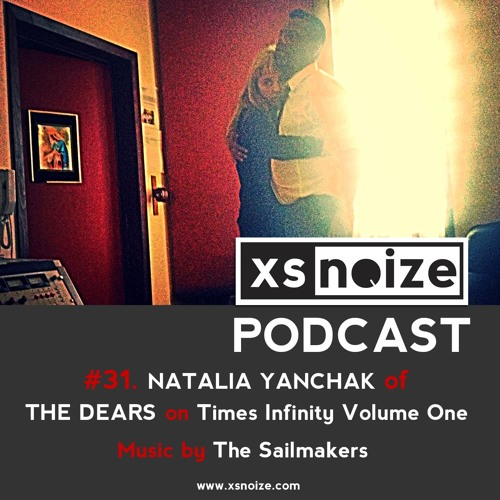 #31. XS Noize Music Podcast: NATALIA YANCHAK of THE DEARS on Times Infinity Volume One + Two