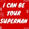 I Can Be Your Superman