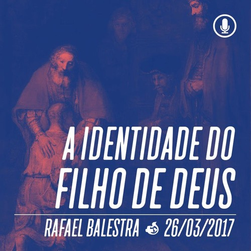 A identidade do filho de Deus - 26/03/2017 - Rafael Balestra