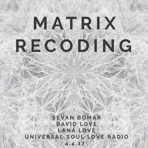 MATRIX RECODING - SEVAN BOMAR - UNIVERSAL SOUL LOVE RADIO - 4-14-2017