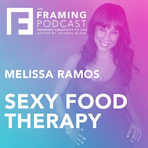 E 07 Melissa Ramos - Sexy Food Therapy | The Framing Podcast