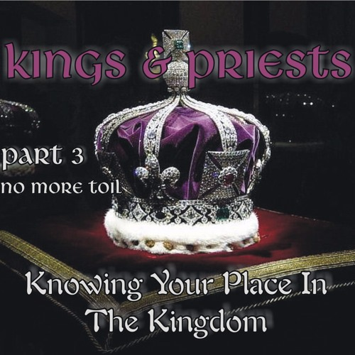 Kings And Priests Part 3 - No More Toil