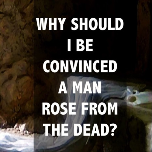 Why Should I Be Convinced a Man Rose from the Dead?