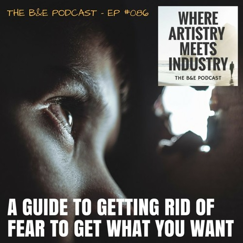 B&EP #086 - A Guide to Getting Rid of Fear to Get What You Want