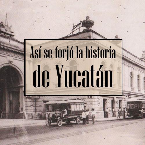 Así se forjó la historia de Yucatán