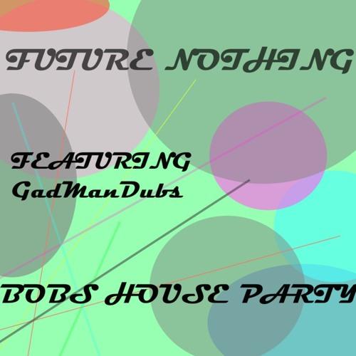 Future Nothing Feat. GadManDubs - BobsHouseParty