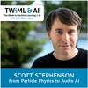 From Particle Physics to Audio AI with Scott Stephenson - TWiML Talk #19