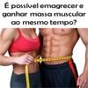 É Possível Emagrecer E Ganhar Massa Muscular Ao Mesmo Tempo?
