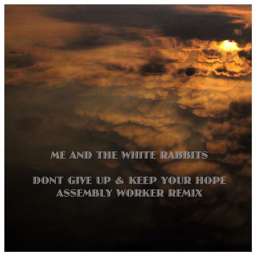 Assembly Worker Remix DONT GIVE UP & KEEP YOUR HOPE by ME AND THE WHITE RABBITS
