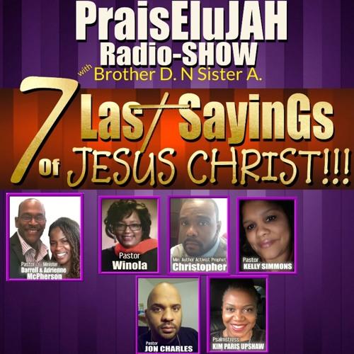 SEVEN LAST SAYINGS OF JESUS CHRIST!!!!!  ...PraisEluJAH Radio-SHOW -