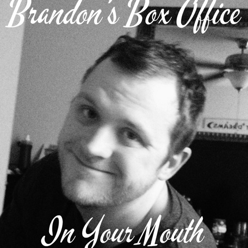 Brandon's Box Office In Your Mouth