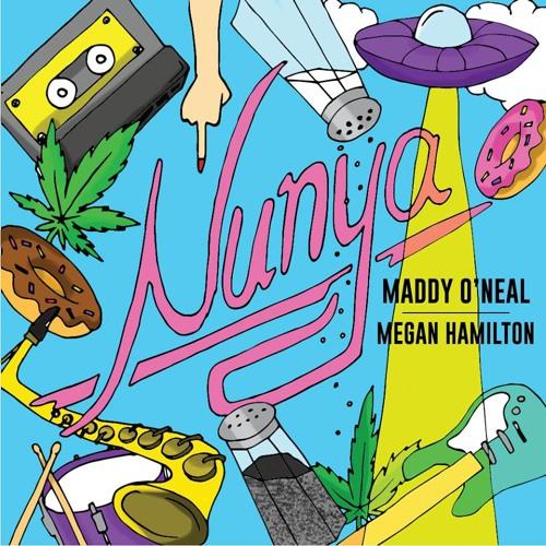 Nunya - Maddy O'Neal x Megan Hamilton