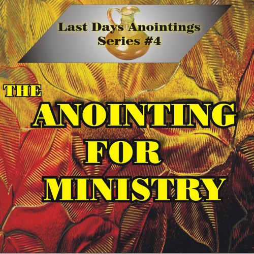 Last Days Anointings Part 4 - The Anointing For Ministry