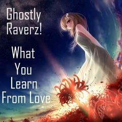 Ghostly Raverz! - What You Learn From Love (2k17) Free Track✔