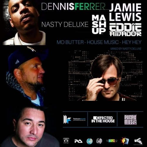 Dennis Ferrer, Eddie Amador, Jamie Lewis - Hey Hey, House Music, Mo Butter - Nasty deluxe Mashup