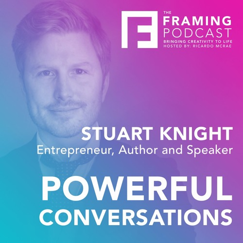 E 09 Stuart Knight - Powerful Conversations | The Framing Podcast