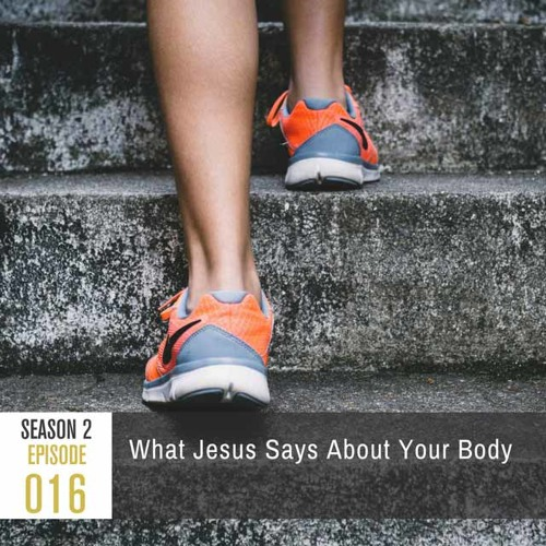 Season 2, Episode 16: What Jesus Says About Your Body